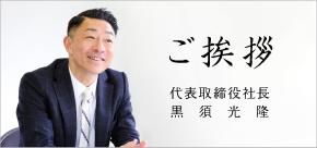 ご挨拶 代表取締役社長 黒須弘道
